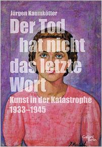juergen kaumkoetter der tod hat nicht das letzte wort kunst in der katastrophe 1933 1945