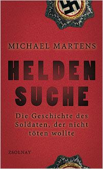 michael martens heldensuche die geschichte des soldaten der nicht toeten wollte